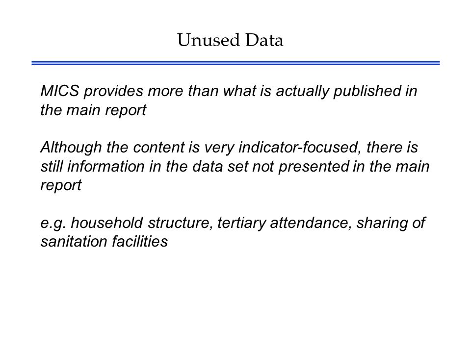 Unused Data MICS provides more than what is actually published in the main report Although the content is very indicator-focused, there is still information in the data set not presented in the main report e.g.