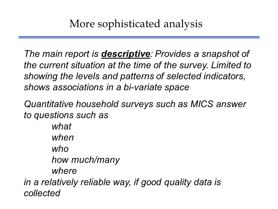 More sophisticated analysis The main report is descriptive: Provides a snapshot of the current situation at the time of the survey.