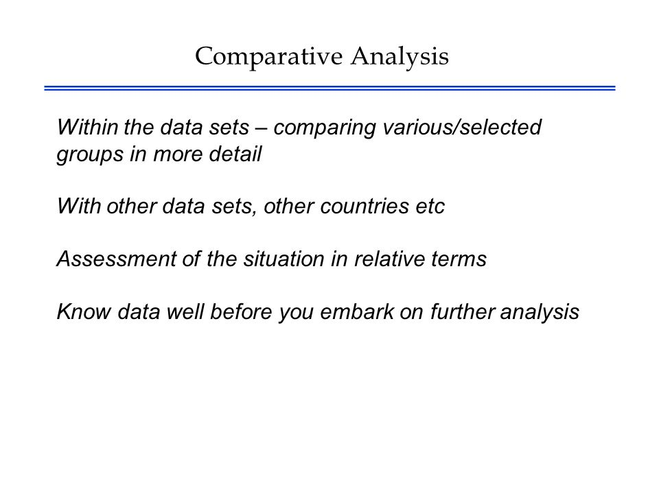 Comparative Analysis Within the data sets – comparing various/selected groups in more detail With other data sets, other countries etc Assessment of the situation in relative terms Know data well before you embark on further analysis