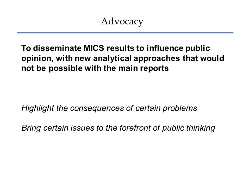 Advocacy To disseminate MICS results to influence public opinion, with new analytical approaches that would not be possible with the main reports Highlight the consequences of certain problems Bring certain issues to the forefront of public thinking