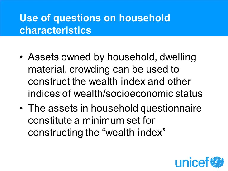 Use of questions on household characteristics Assets owned by household, dwelling material, crowding can be used to construct the wealth index and other indices of wealth/socioeconomic status The assets in household questionnaire constitute a minimum set for constructing the wealth index
