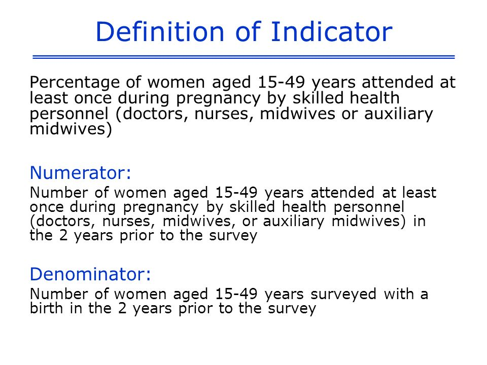 Definition of Indicator Percentage of women aged 15-49 years attended at least once during pregnancy by skilled health personnel (doctors, nurses, midwives or auxiliary midwives) Numerator: Number of women aged 15-49 years attended at least once during pregnancy by skilled health personnel (doctors, nurses, midwives, or auxiliary midwives) in the 2 years prior to the survey Denominator: Number of women aged 15-49 years surveyed with a birth in the 2 years prior to the survey