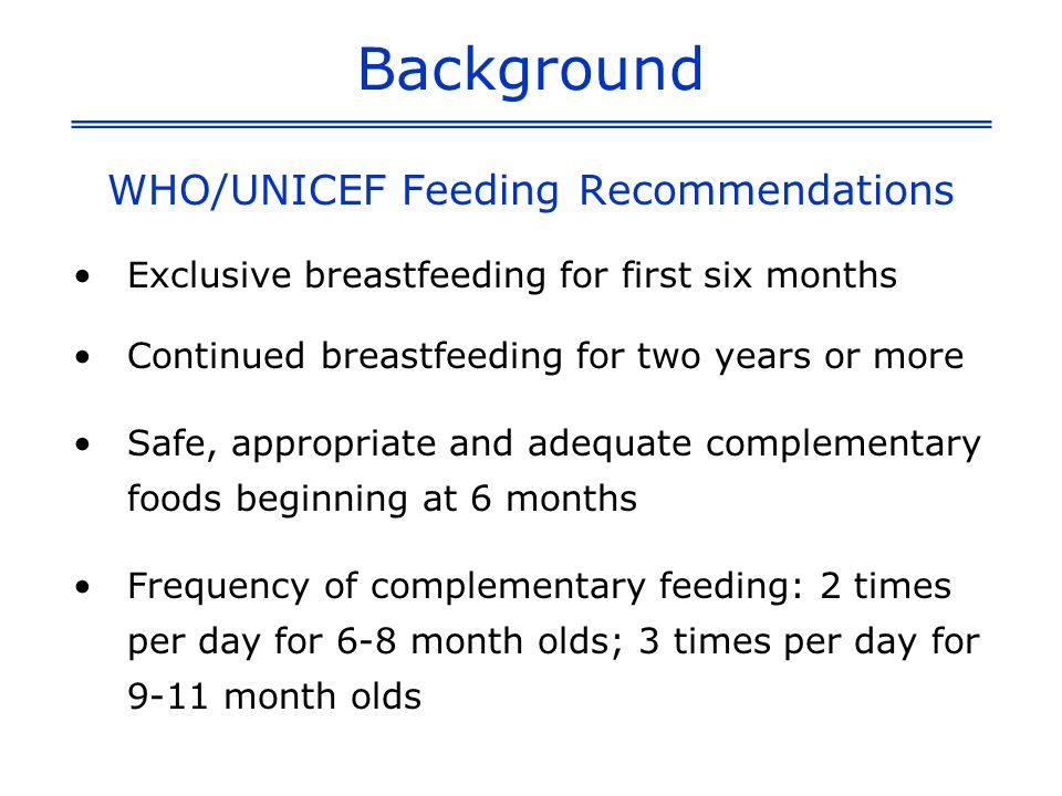Background WHO/UNICEF Feeding Recommendations Exclusive breastfeeding for first six months Continued breastfeeding for two years or more Safe, appropriate and adequate complementary foods beginning at 6 months Frequency of complementary feeding: 2 times per day for 6-8 month olds; 3 times per day for 9-11 month olds
