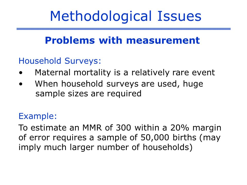 Methodological Issues Problems with measurement Household Surveys: Maternal mortality is a relatively rare event When household surveys are used, huge