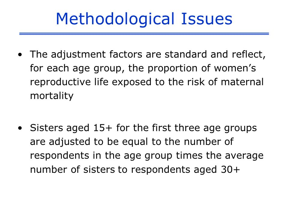 Methodological Issues The adjustment factors are standard and reflect, for each age group, the proportion of womens reproductive life exposed to the risk of maternal mortality Sisters aged 15+ for the first three age groups are adjusted to be equal to the number of respondents in the age group times the average number of sisters to respondents aged 30+