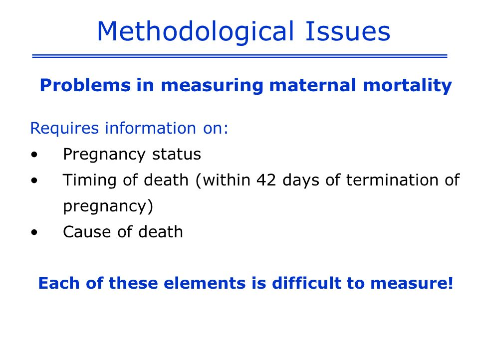 Methodological Issues Problems in measuring maternal mortality Requires information on: Pregnancy status Timing of death (within 42 days of terminatio