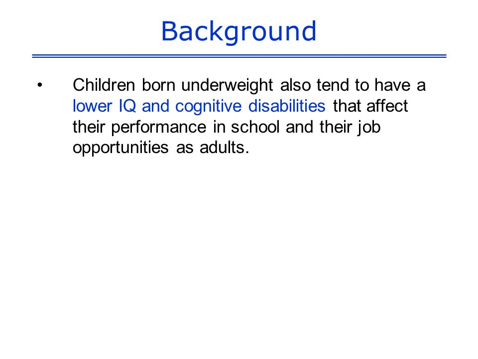 Background Children born underweight also tend to have a lower IQ and cognitive disabilities that affect their performance in school and their job opportunities as adults.