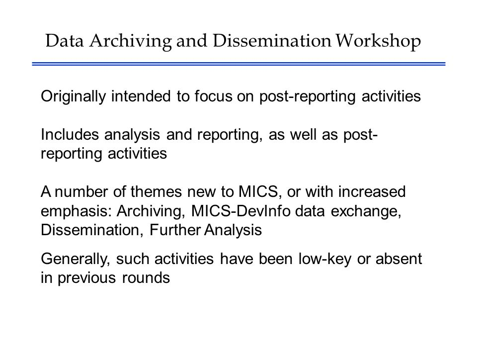 Data Archiving and Dissemination Workshop Originally intended to focus on post-reporting activities Includes analysis and reporting, as well as post- reporting activities A number of themes new to MICS, or with increased emphasis: Archiving, MICS-DevInfo data exchange, Dissemination, Further Analysis Generally, such activities have been low-key or absent in previous rounds