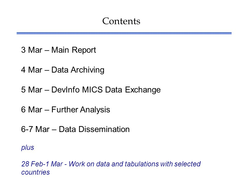 Contents 3 Mar – Main Report 4 Mar – Data Archiving 5 Mar – DevInfo MICS Data Exchange 6 Mar – Further Analysis 6-7 Mar – Data Dissemination plus 28 Feb-1 Mar - Work on data and tabulations with selected countries