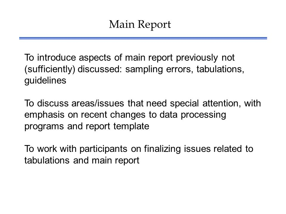 Main Report To introduce aspects of main report previously not (sufficiently) discussed: sampling errors, tabulations, guidelines To discuss areas/issues that need special attention, with emphasis on recent changes to data processing programs and report template To work with participants on finalizing issues related to tabulations and main report