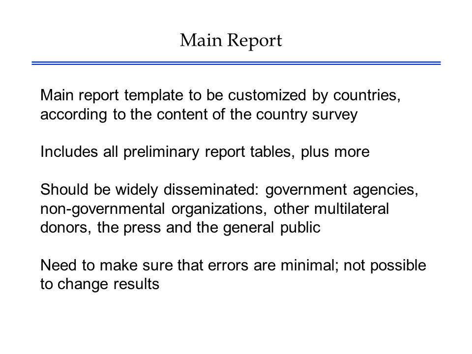 Main Report Main report template to be customized by countries, according to the content of the country survey Includes all preliminary report tables, plus more Should be widely disseminated: government agencies, non-governmental organizations, other multilateral donors, the press and the general public Need to make sure that errors are minimal; not possible to change results