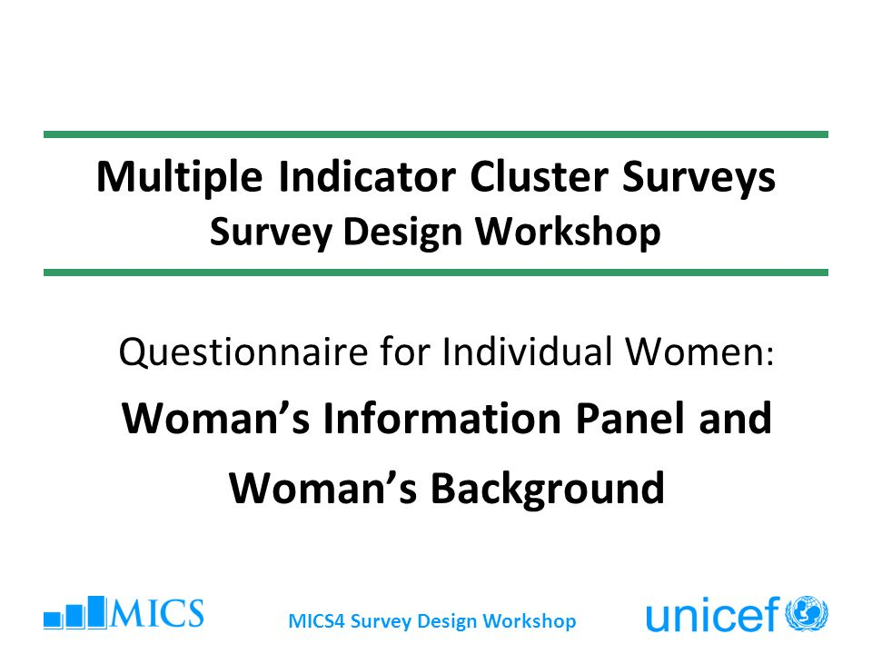 MICS4 Survey Design Workshop Multiple Indicator Cluster Surveys Survey Design Workshop Questionnaire for Individual Women : Womans Information Panel and Womans Background