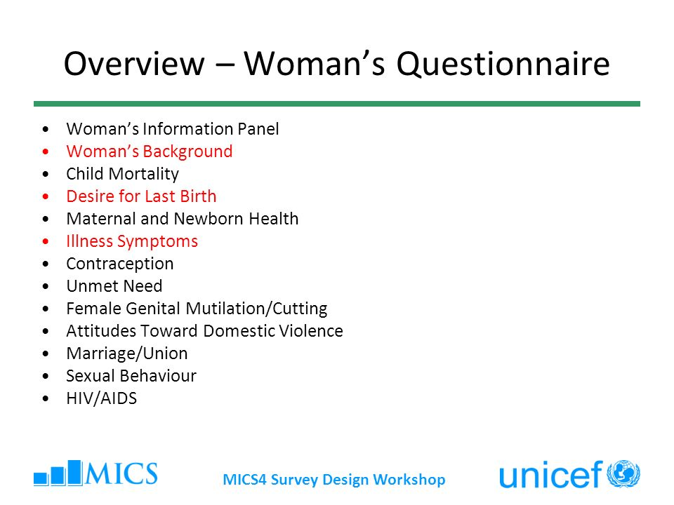 MICS4 Survey Design Workshop Overview – Womans Questionnaire Womans Information Panel Womans Background Child Mortality Desire for Last Birth Maternal and Newborn Health Illness Symptoms Contraception Unmet Need Female Genital Mutilation/Cutting Attitudes Toward Domestic Violence Marriage/Union Sexual Behaviour HIV/AIDS