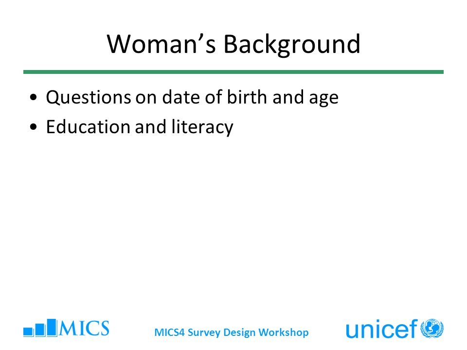 MICS4 Survey Design Workshop Womans Background Questions on date of birth and age Education and literacy