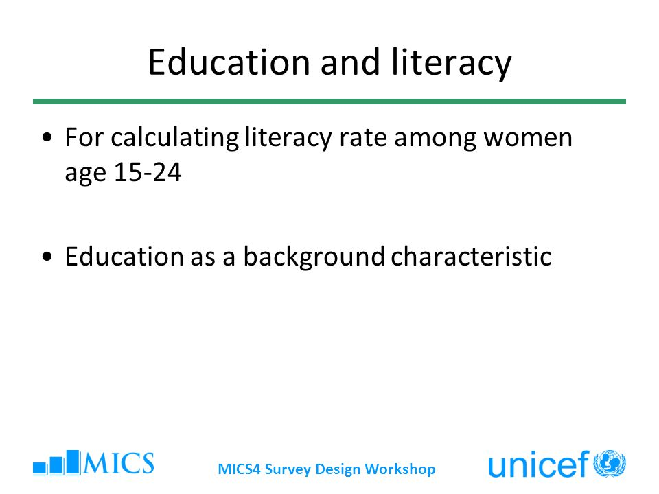 MICS4 Survey Design Workshop Education and literacy For calculating literacy rate among women age 15-24 Education as a background characteristic