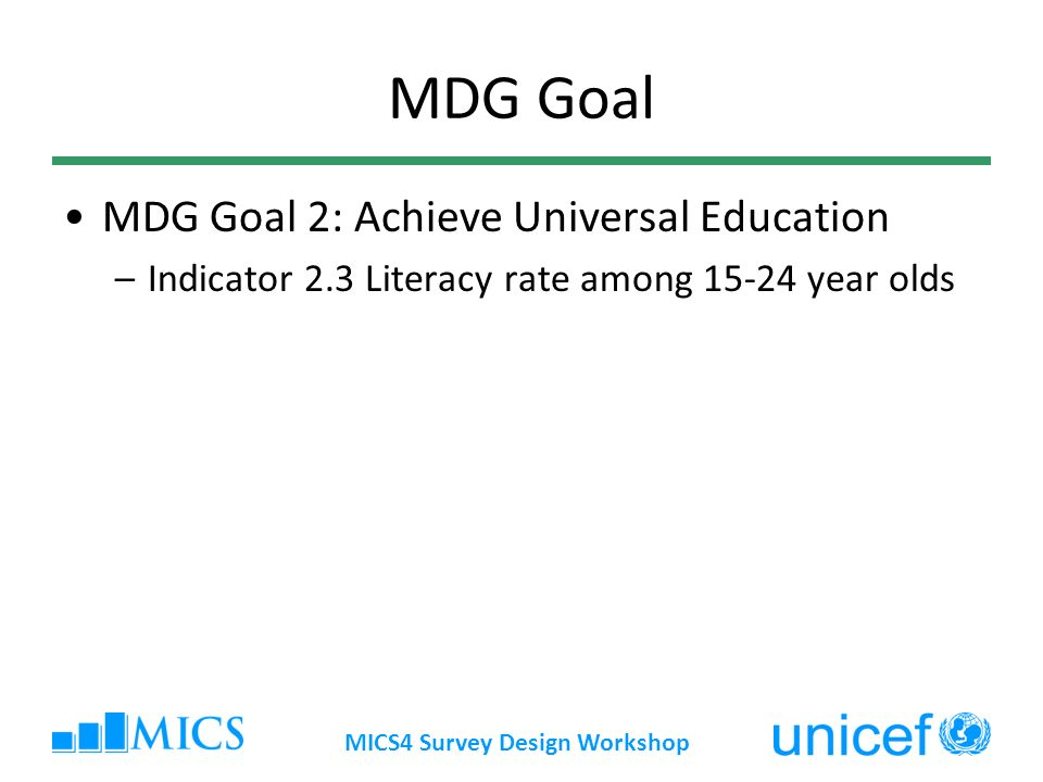 MICS4 Survey Design Workshop MDG Goal MDG Goal 2: Achieve Universal Education –Indicator 2.3 Literacy rate among 15-24 year olds