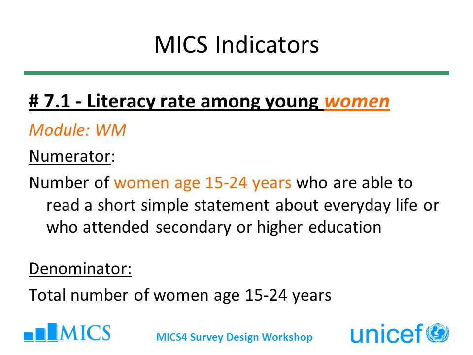 MICS4 Survey Design Workshop MICS Indicators # 7.1 - Literacy rate among young women Module: WM Numerator: Number of women age 15-24 years who are able to read a short simple statement about everyday life or who attended secondary or higher education Denominator: Total number of women age 15-24 years