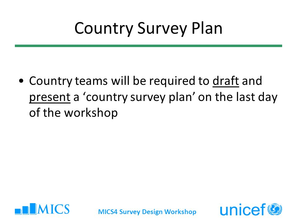 MICS4 Survey Design Workshop Country Survey Plan Country teams will be required to draft and present a country survey plan on the last day of the workshop