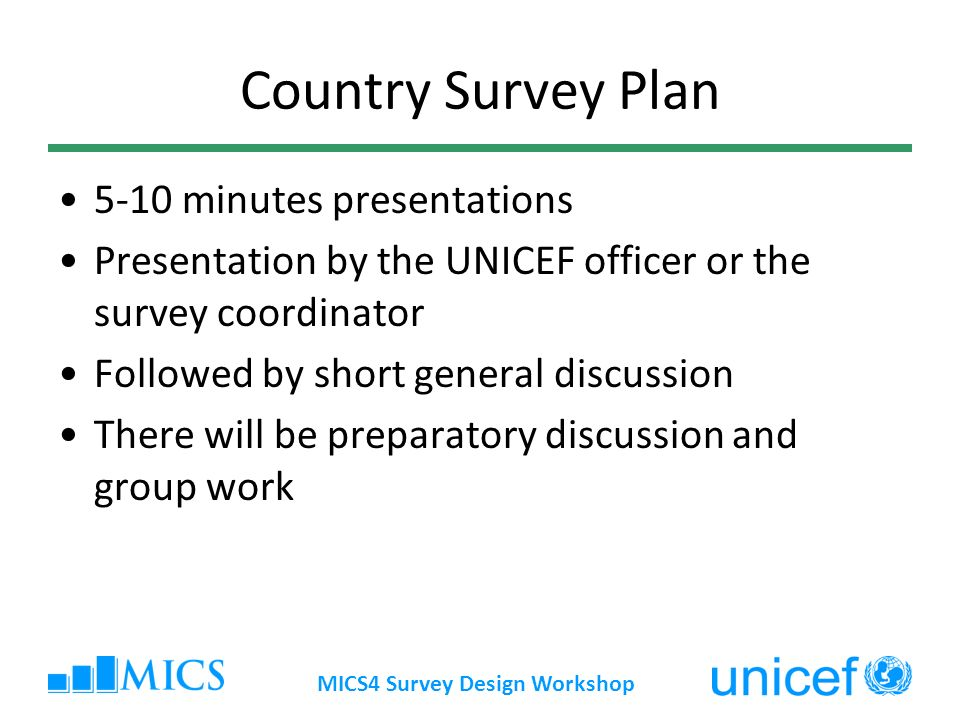 MICS4 Survey Design Workshop Country Survey Plan 5-10 minutes presentations Presentation by the UNICEF officer or the survey coordinator Followed by short general discussion There will be preparatory discussion and group work