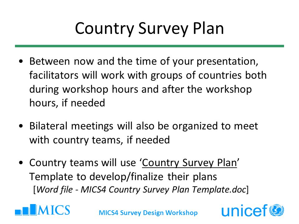 MICS4 Survey Design Workshop Country Survey Plan Between now and the time of your presentation, facilitators will work with groups of countries both during workshop hours and after the workshop hours, if needed Bilateral meetings will also be organized to meet with country teams, if needed Country teams will use Country Survey Plan Template to develop/finalize their plans [Word file - MICS4 Country Survey Plan Template.doc]