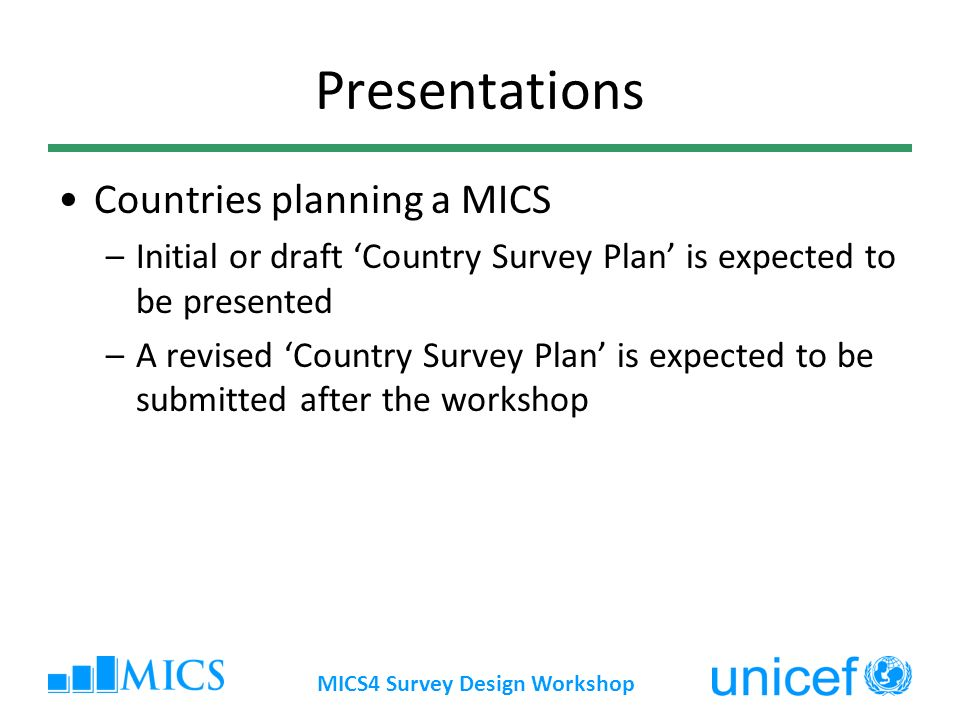 MICS4 Survey Design Workshop Presentations Countries planning a MICS –Initial or draft Country Survey Plan is expected to be presented –A revised Country Survey Plan is expected to be submitted after the workshop