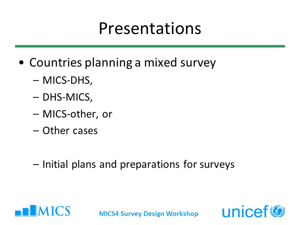 MICS4 Survey Design Workshop Presentations Countries planning a mixed survey –MICS-DHS, –DHS-MICS, –MICS-other, or –Other cases –Initial plans and preparations for surveys