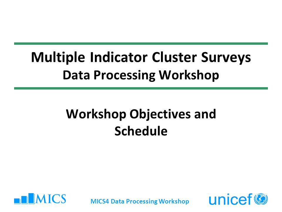 MICS4 Data Processing Workshop Multiple Indicator Cluster Surveys Data Processing Workshop Workshop Objectives and Schedule