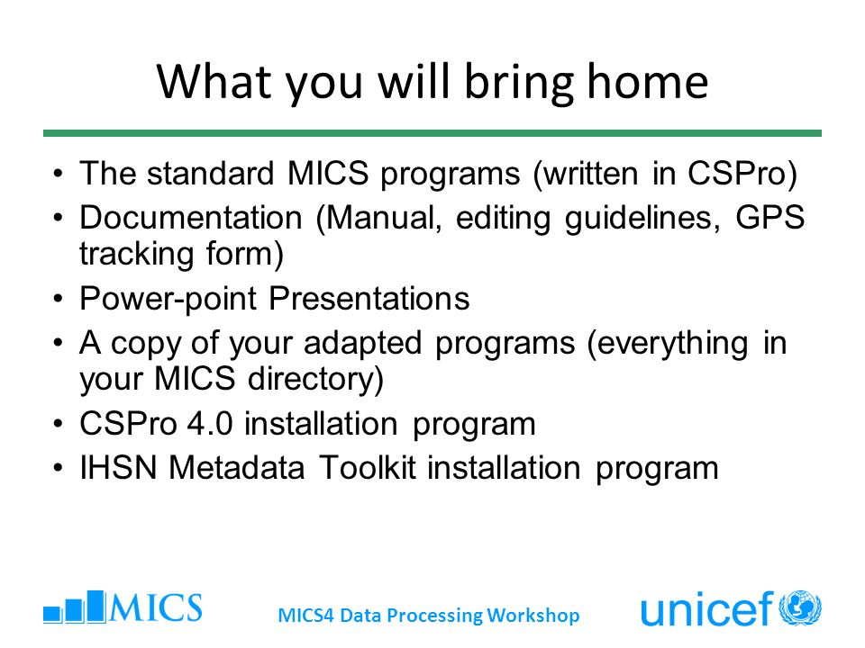 What you will bring home The standard MICS programs (written in CSPro) Documentation (Manual, editing guidelines, GPS tracking form) Power-point Prese