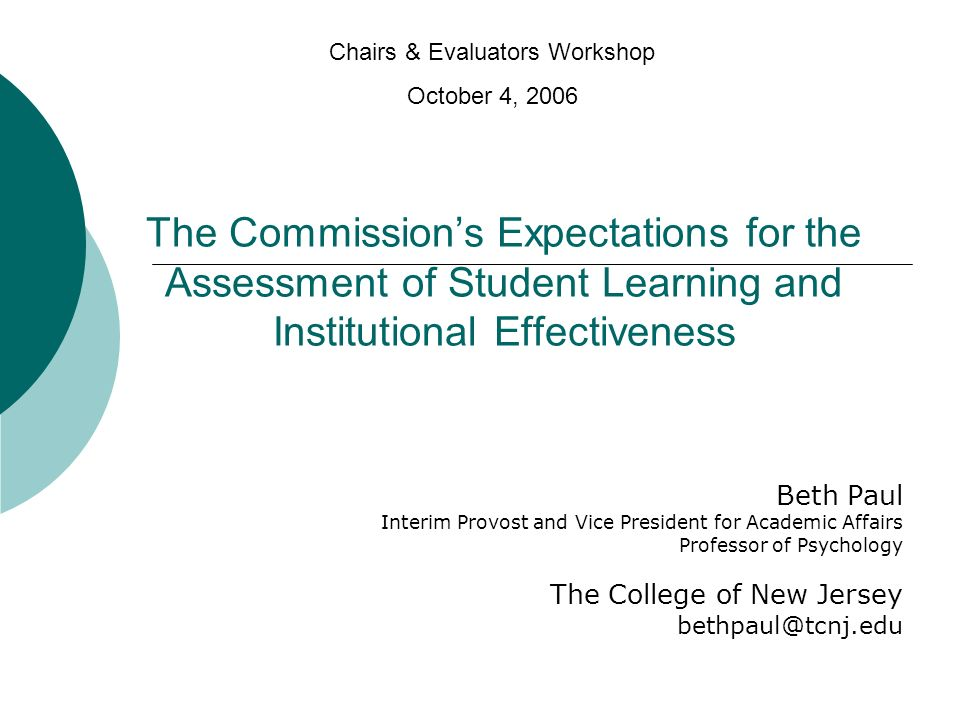 The Commissions Expectations for the Assessment of Student Learning and Institutional Effectiveness Beth Paul Interim Provost and Vice President for Academic Affairs Professor of Psychology The College of New Jersey bethpaul@tcnj.edu Chairs & Evaluators Workshop October 4, 2006