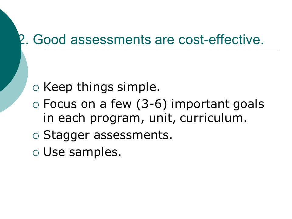 2. Good assessments are cost-effective. Keep things simple. Focus on a few (3-6) important goals in each program, unit, curriculum. Stagger assessment