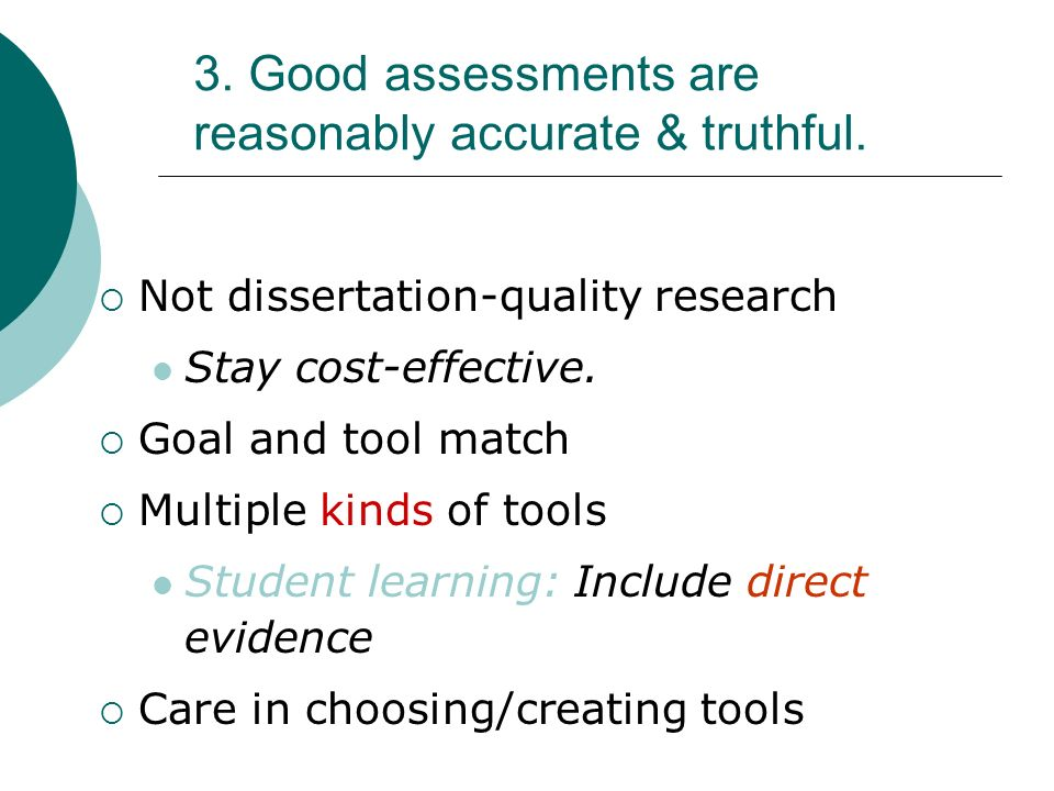 3. Good assessments are reasonably accurate & truthful. Not dissertation-quality research Stay cost-effective. Goal and tool match Multiple kinds of t