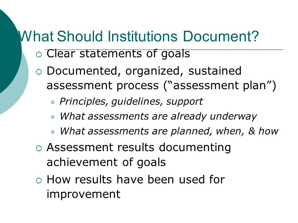What Should Institutions Document? Clear statements of goals Documented, organized, sustained assessment process (assessment plan) Principles, guideli