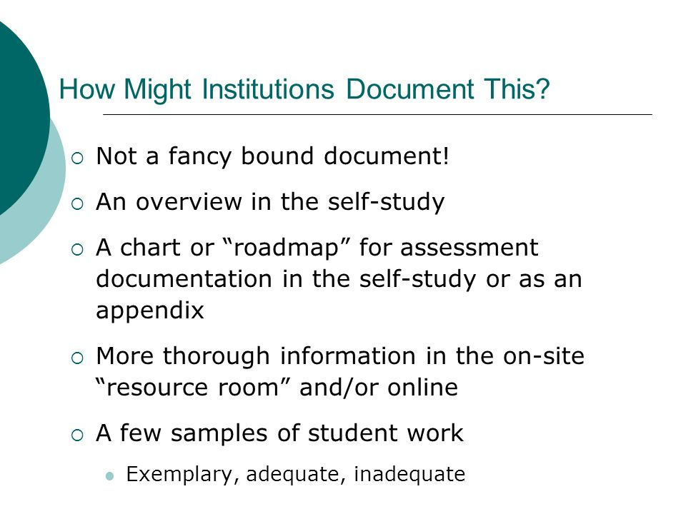 How Might Institutions Document This? Not a fancy bound document! An overview in the self-study A chart or roadmap for assessment documentation in the