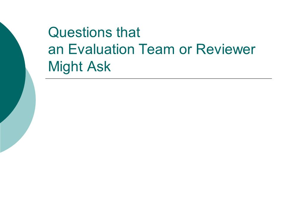 Questions that an Evaluation Team or Reviewer Might Ask