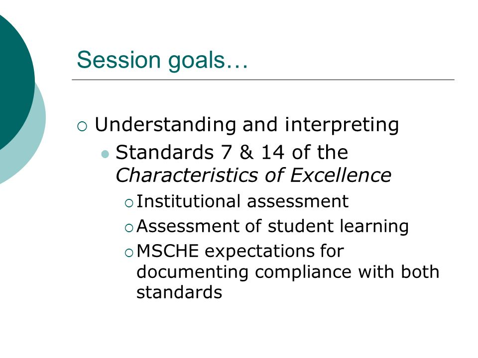 Session goals… Understanding and interpreting Standards 7 & 14 of the Characteristics of Excellence Institutional assessment Assessment of student learning MSCHE expectations for documenting compliance with both standards