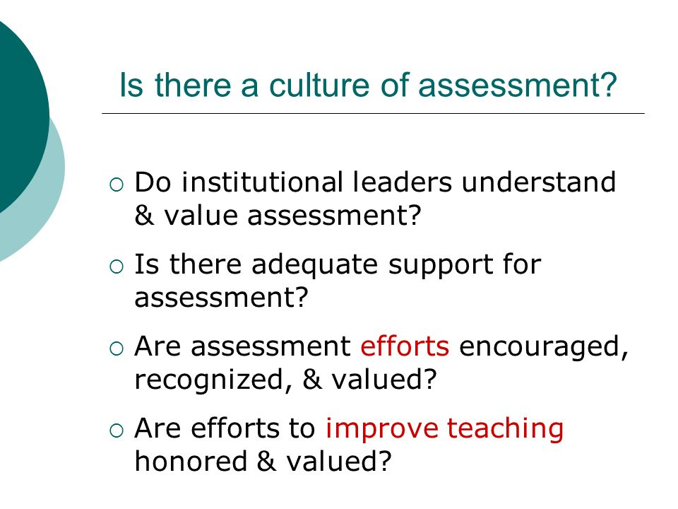 Is there a culture of assessment. Do institutional leaders understand & value assessment.