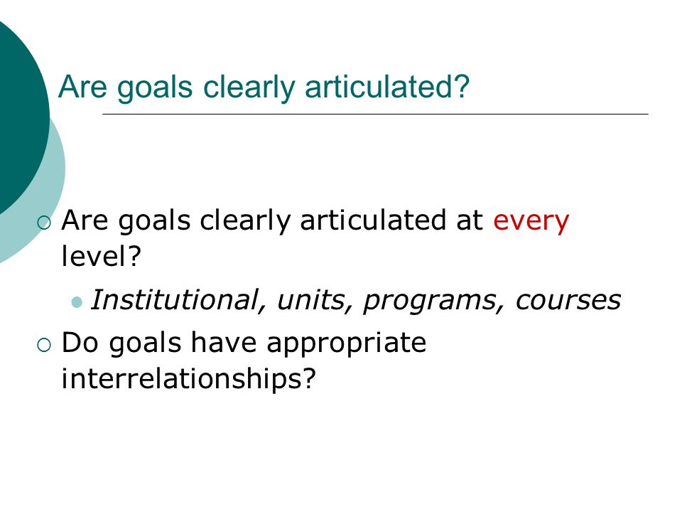 Are goals clearly articulated? Are goals clearly articulated at every level? Institutional, units, programs, courses Do goals have appropriate interre