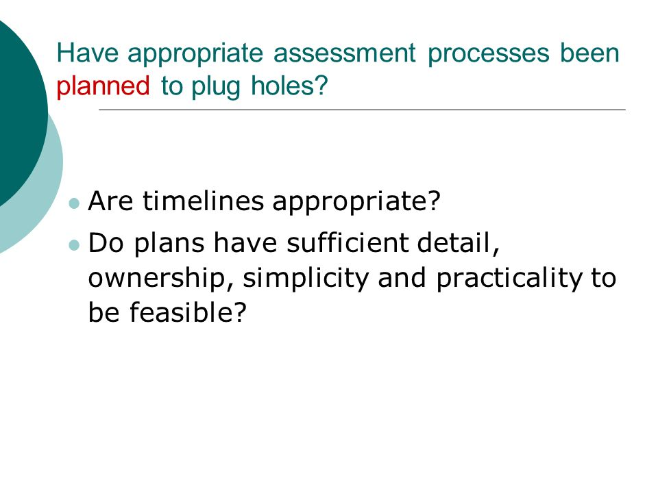 Have appropriate assessment processes been planned to plug holes? Are timelines appropriate? Do plans have sufficient detail, ownership, simplicity an