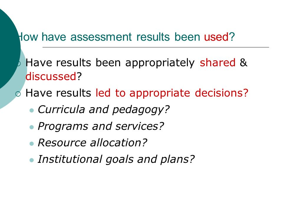 How have assessment results been used. Have results been appropriately shared & discussed.