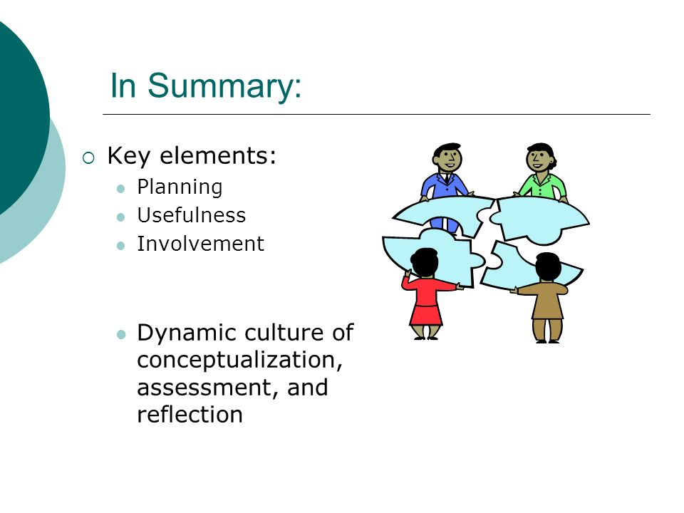 In Summary: Key elements: Planning Usefulness Involvement Dynamic culture of conceptualization, assessment, and reflection