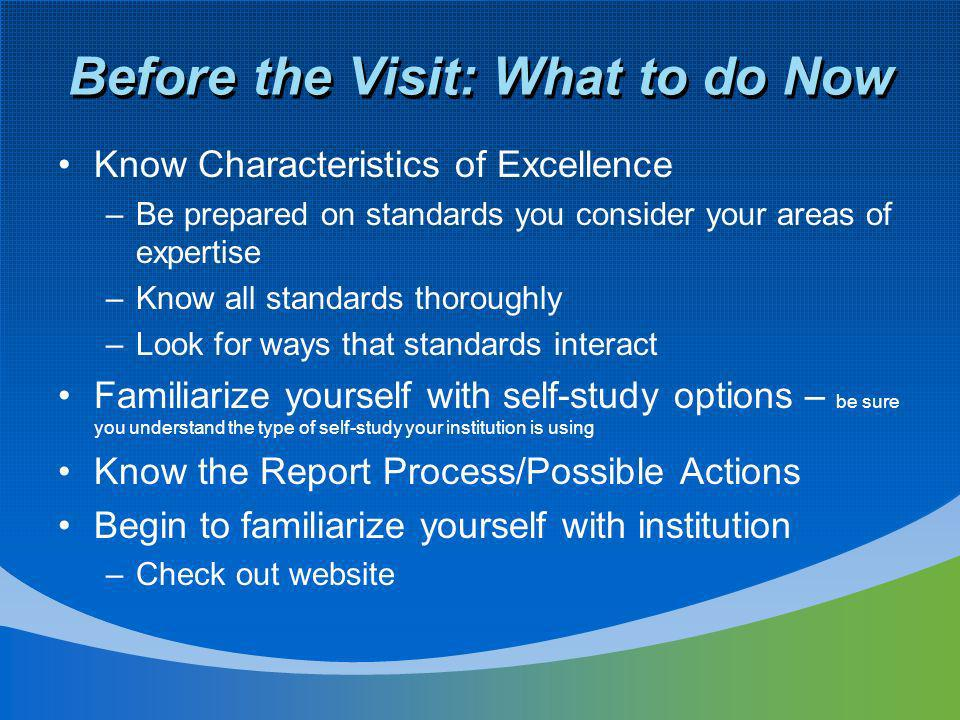 Before the Visit: What to do Now Know Characteristics of Excellence –Be prepared on standards you consider your areas of expertise –Know all standards thoroughly –Look for ways that standards interact Familiarize yourself with self-study options – be sure you understand the type of self-study your institution is using Know the Report Process/Possible Actions Begin to familiarize yourself with institution –Check out website