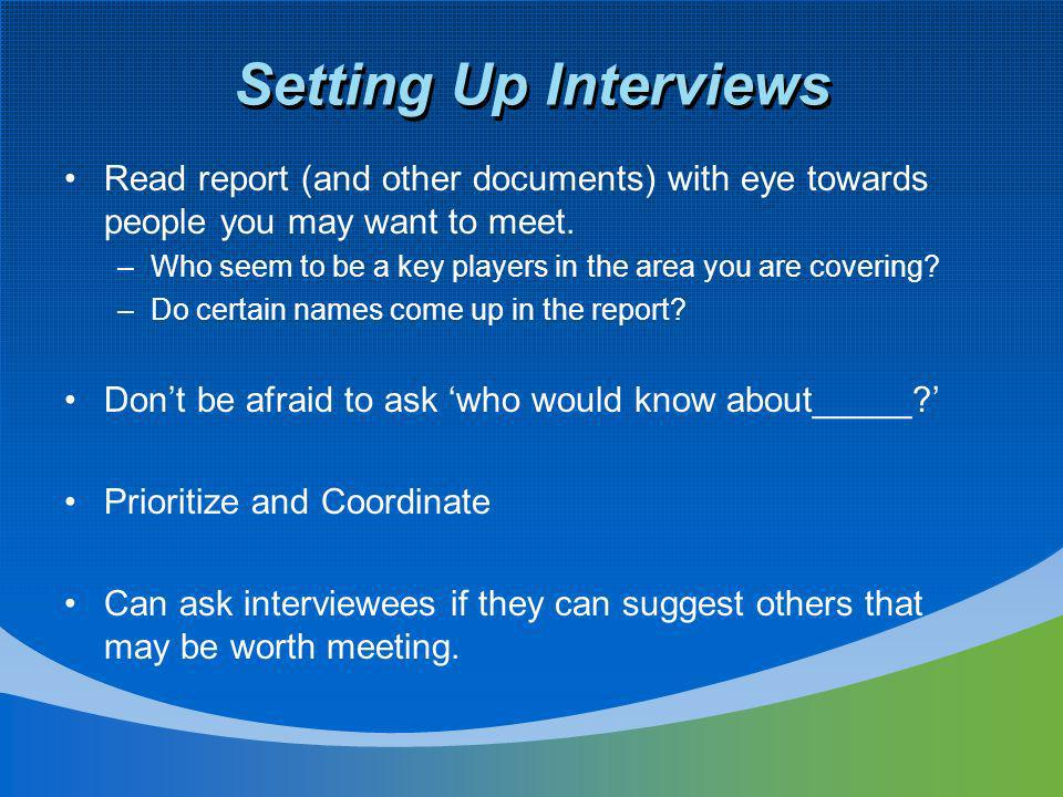 Setting Up Interviews Read report (and other documents) with eye towards people you may want to meet.