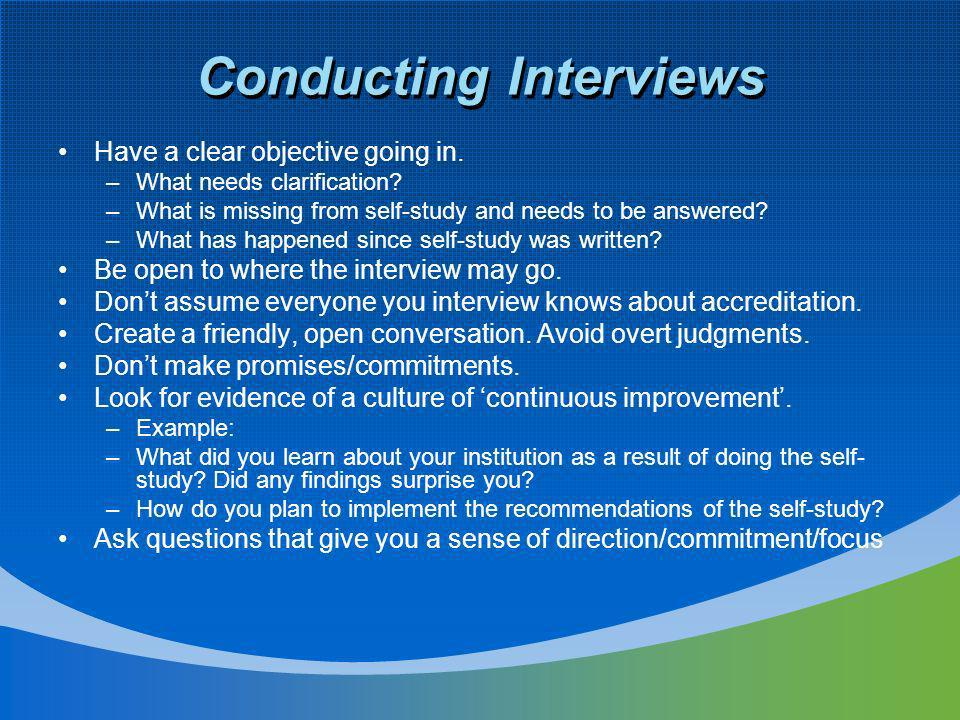 Conducting Interviews Have a clear objective going in. –What needs clarification? –What is missing from self-study and needs to be answered? –What has