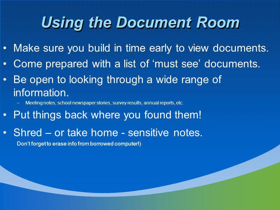 Using the Document Room Make sure you build in time early to view documents. Come prepared with a list of must see documents. Be open to looking throu