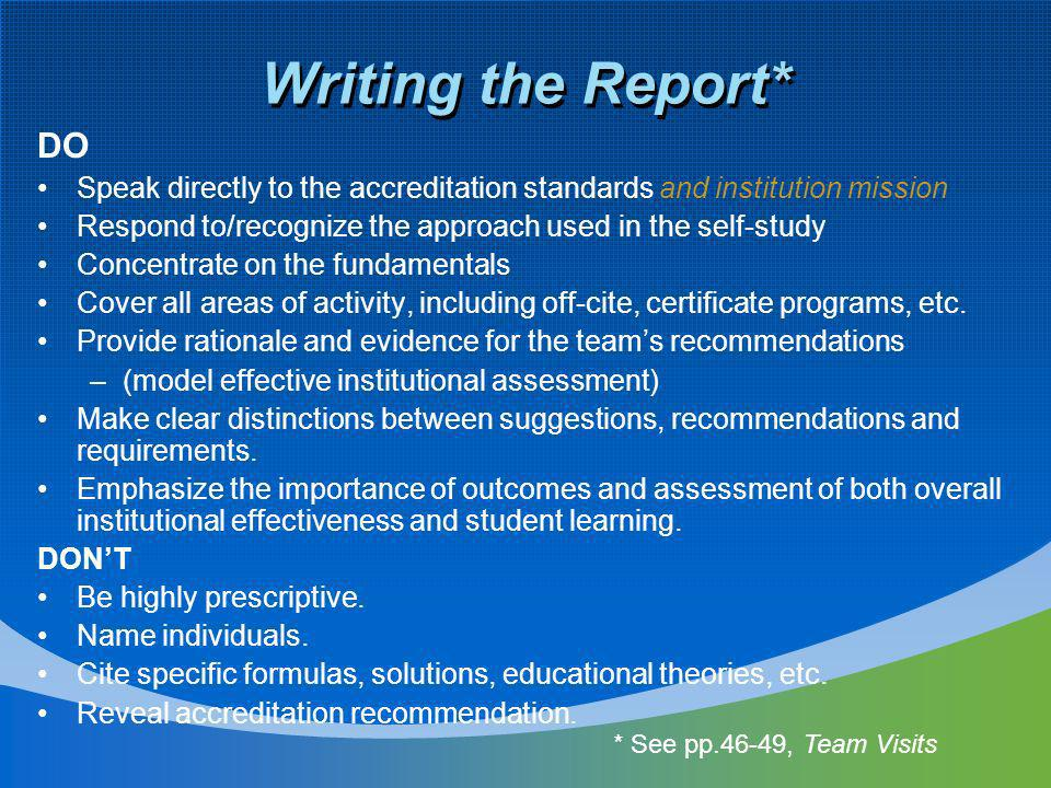 Writing the Report* DO Speak directly to the accreditation standards and institution mission Respond to/recognize the approach used in the self-study Concentrate on the fundamentals Cover all areas of activity, including off-cite, certificate programs, etc.