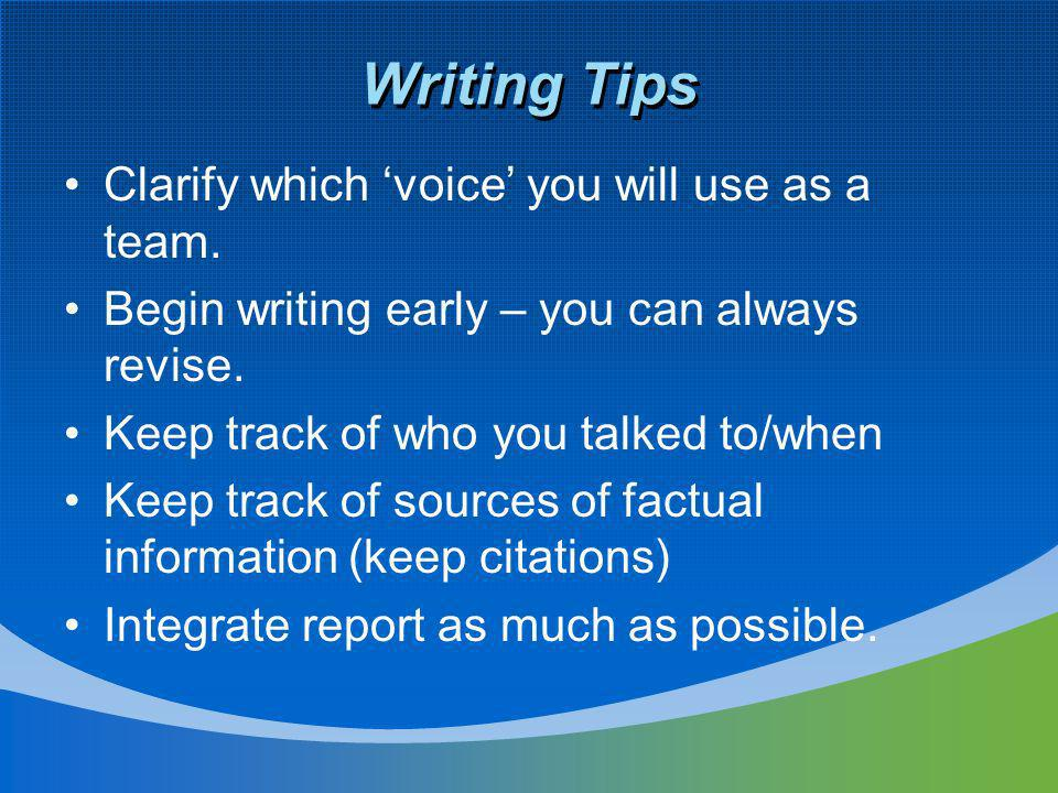 Writing Tips Clarify which voice you will use as a team. Begin writing early – you can always revise. Keep track of who you talked to/when Keep track
