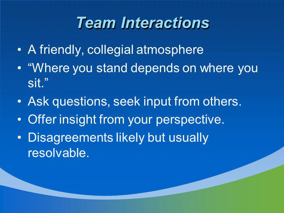 Team Interactions A friendly, collegial atmosphere Where you stand depends on where you sit. Ask questions, seek input from others. Offer insight from