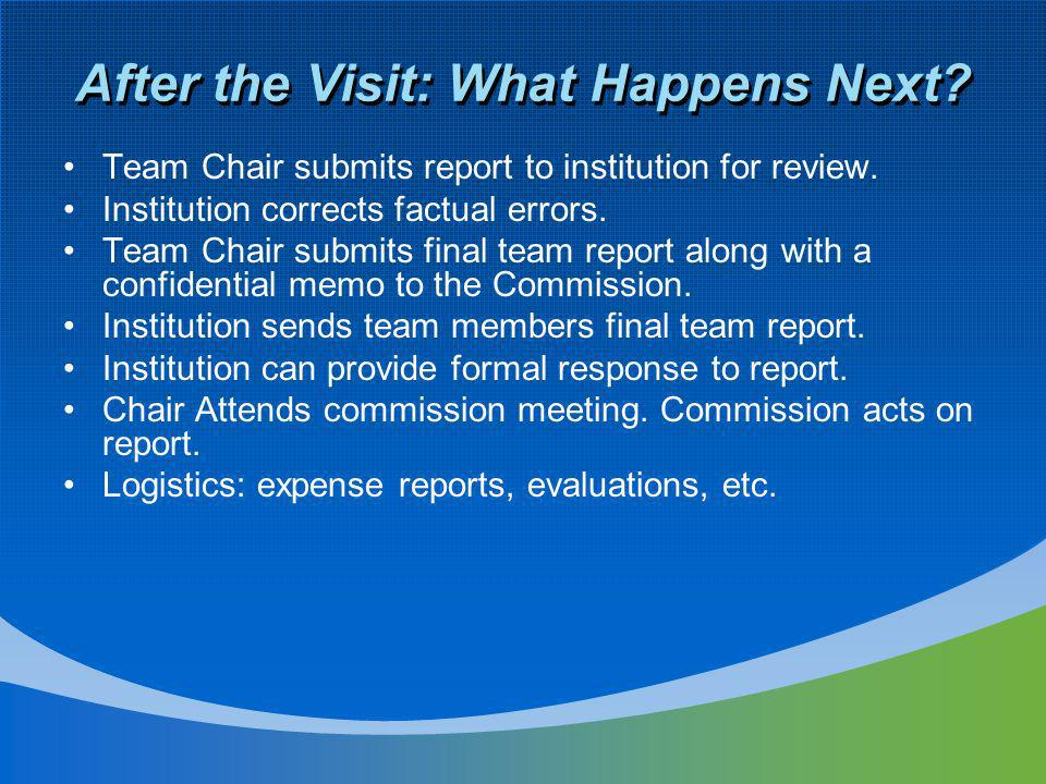 After the Visit: What Happens Next. Team Chair submits report to institution for review.