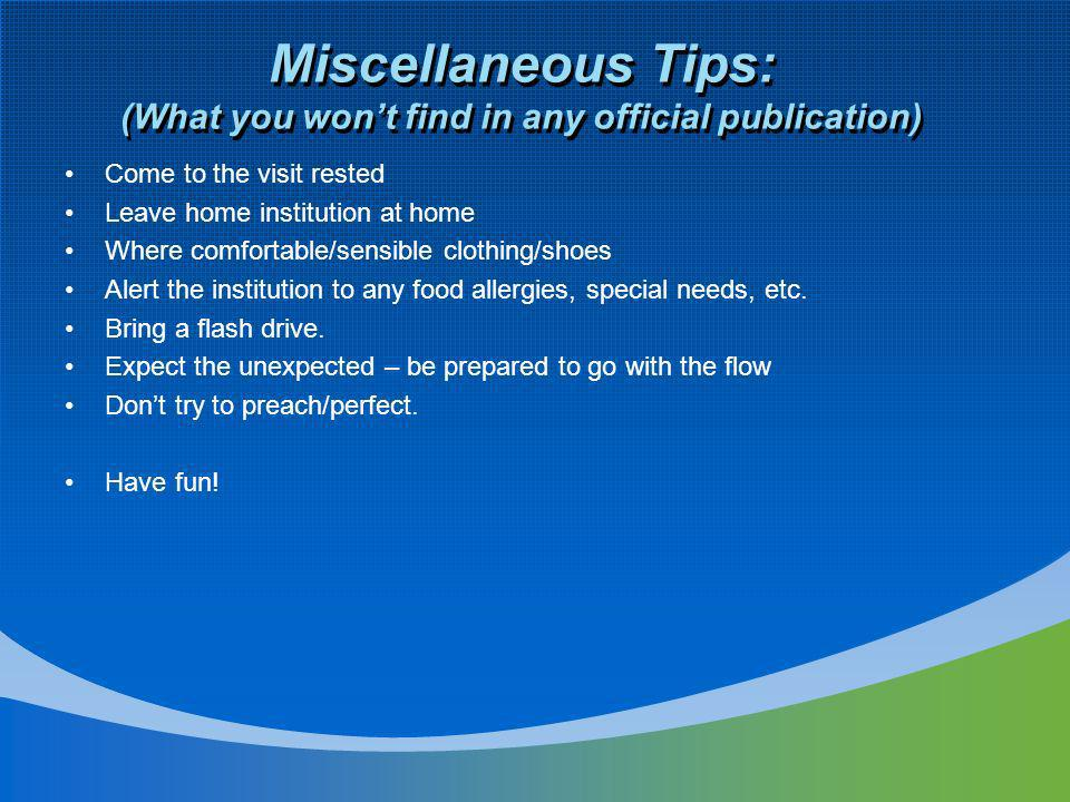 Miscellaneous Tips: (What you wont find in any official publication) Come to the visit rested Leave home institution at home Where comfortable/sensibl