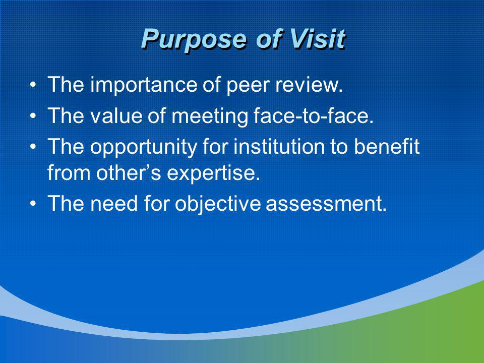 Purpose of Visit The importance of peer review. The value of meeting face-to-face. The opportunity for institution to benefit from others expertise. T